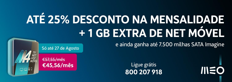 Até 25% desconto na mensalidade +1 GB Extra de net móvel e ainda ganha até 7.500 milhas SATA IMAGINE. Só até 27 de agosto, M4O 45,56€/mês. Ligue grátis 800 207 918