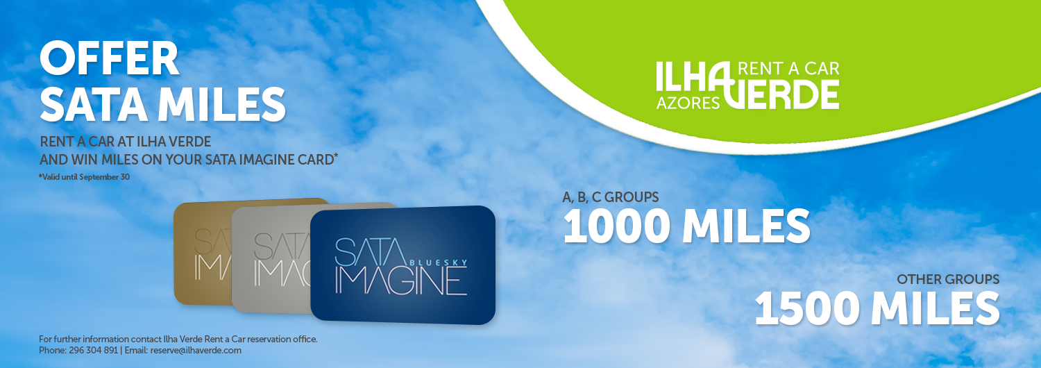 Offer SATA IMAGINE Miles. Rent a car at Ilha Verde and win miles on your SATA IMAGINE Card*. *Valid until September 30. A,B, C Groups, 1000 Miles. Other Groups, 1500 Miles. For further information contact Ilha Verde Rent a Car reservation office. Phone: 296 304 891 | Email: reserve@ilhaverde.com