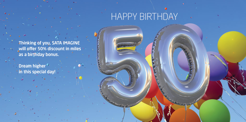 Thinking of you, SATA IMAGINE will offer 50% discount in miles as a birthday bonus. Dream higher in this special day! Happy Birthday.